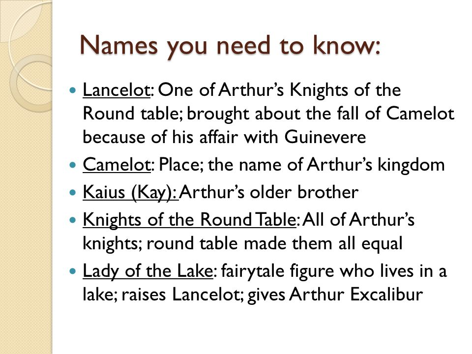 Names you need to know: Lancelot: One of Arthur's Knights of the Round table; brought about the fall of Camelot because of his affair with Guinevere C