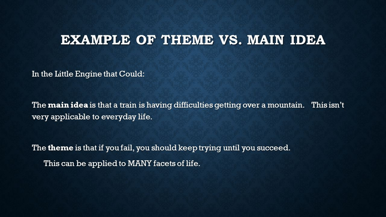 EXAMPLE OF THEME VS. MAIN IDEA In the Little Engine that Could: The main idea is that a train is having difficulties getting over a mountain. This isn