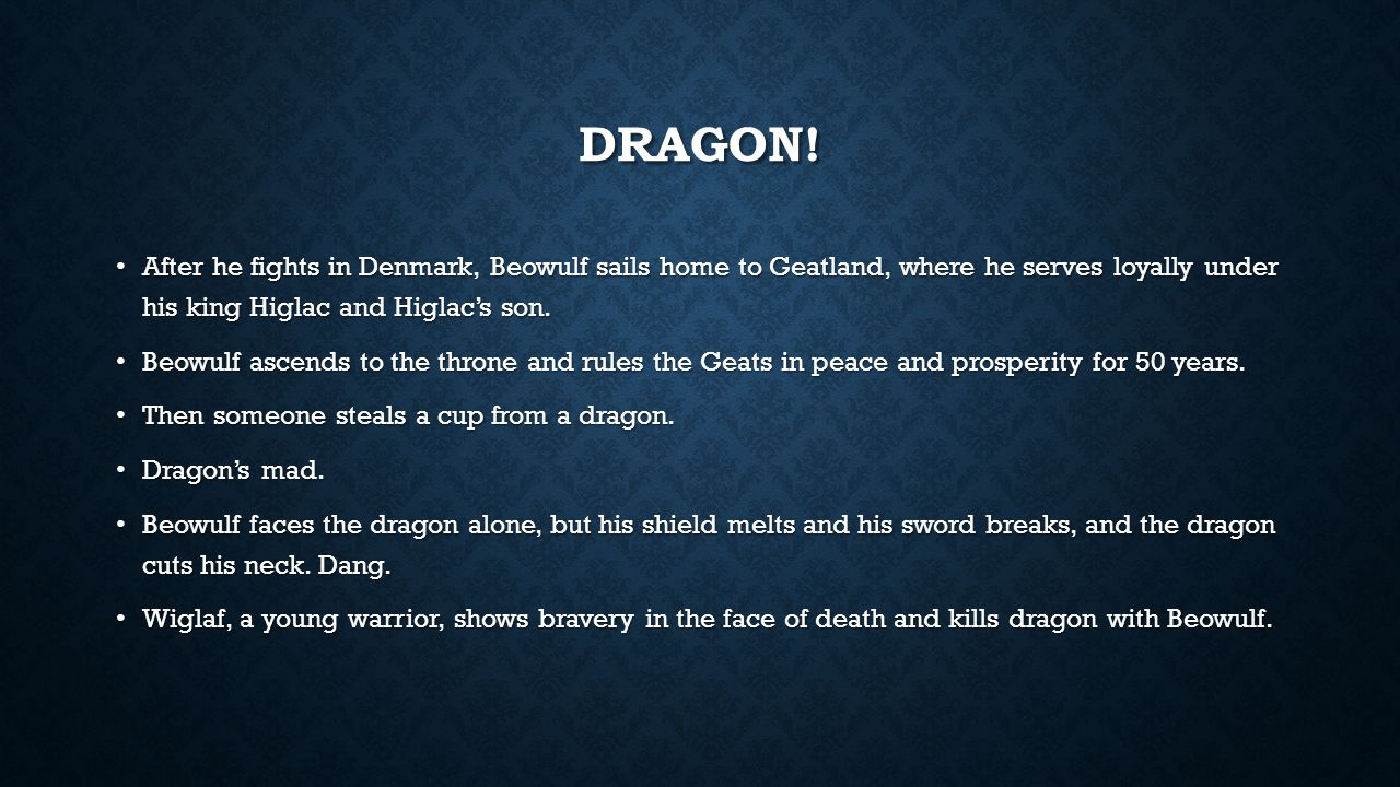 DRAGON! After he fights in Denmark, Beowulf sails home to Geatland, where he serves loyally under his king Higlac and Higlac's son. After he fights in