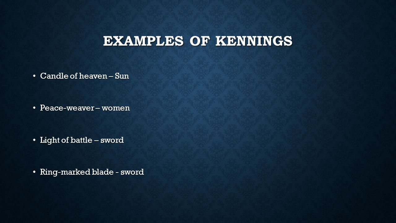 EXAMPLES OF KENNINGS Candle of heaven – Sun Candle of heaven – Sun Peace-weaver – women Peace-weaver – women Light of battle – sword Light of battle –