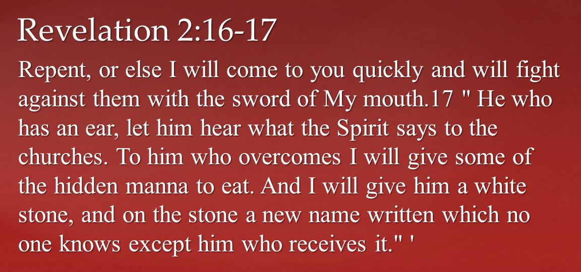 Repent, or else I will come to you quickly and will fight against them with the sword of My mouth.17 He who has an ear, let him hear what the Spirit says to the churches.