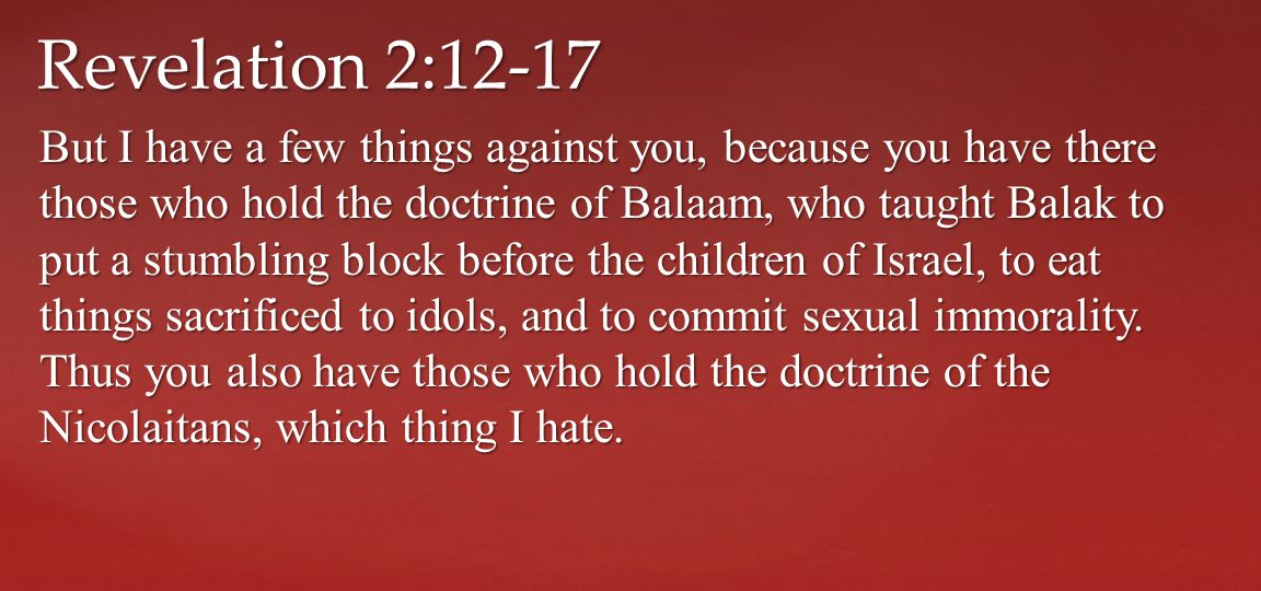 But I have a few things against you, because you have there those who hold the doctrine of Balaam, who taught Balak to put a stumbling block before the children of Israel, to eat things sacrificed to idols, and to commit sexual immorality.