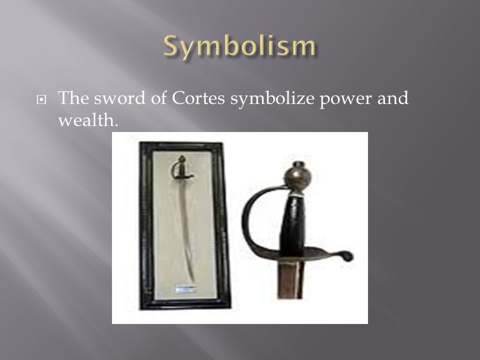  The sword of Cortes symbolize power and wealth.