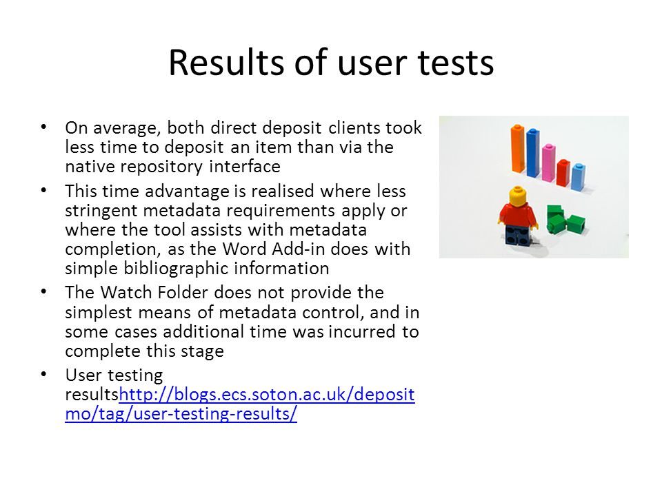 Results of user tests On average, both direct deposit clients took less time to deposit an item than via the native repository interface This time advantage is realised where less stringent metadata requirements apply or where the tool assists with metadata completion, as the Word Add-in does with simple bibliographic information The Watch Folder does not provide the simplest means of metadata control, and in some cases additional time was incurred to complete this stage User testing resultshttp://blogs.ecs.soton.ac.uk/deposit mo/tag/user-testing-results/http://blogs.ecs.soton.ac.uk/deposit mo/tag/user-testing-results/
