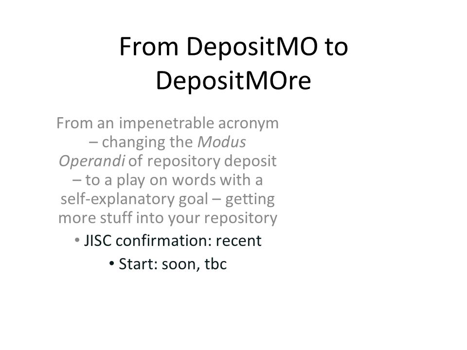 From DepositMO to DepositMOre From an impenetrable acronym – changing the Modus Operandi of repository deposit – to a play on words with a self-explanatory goal – getting more stuff into your repository JISC confirmation: recent Start: soon, tbc