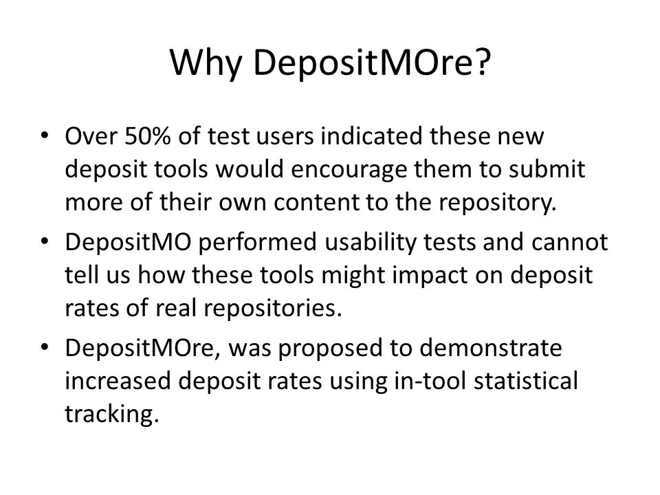 Why DepositMOre? Over 50% of test users indicated these new deposit tools would encourage them to submit more of their own content to the repository.