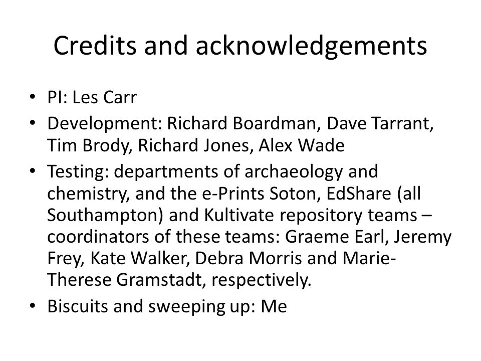 Credits and acknowledgements PI: Les Carr Development: Richard Boardman, Dave Tarrant, Tim Brody, Richard Jones, Alex Wade Testing: departments of archaeology and chemistry, and the e-Prints Soton, EdShare (all Southampton) and Kultivate repository teams – coordinators of these teams: Graeme Earl, Jeremy Frey, Kate Walker, Debra Morris and Marie- Therese Gramstadt, respectively.