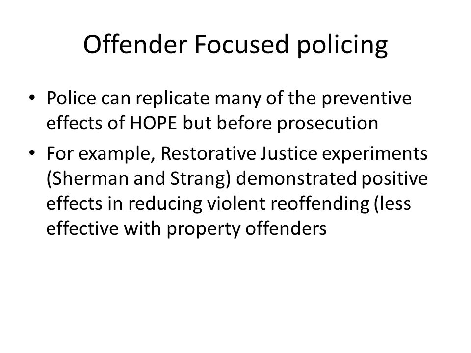 Offender Focused policing Police can replicate many of the preventive effects of HOPE but before prosecution For example, Restorative Justice experime