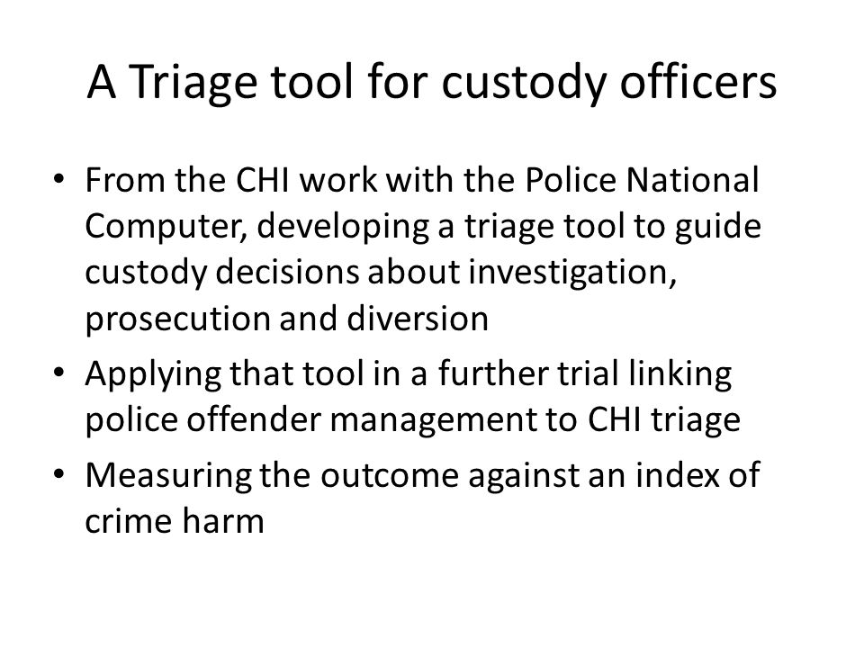 A Triage tool for custody officers From the CHI work with the Police National Computer, developing a triage tool to guide custody decisions about inve