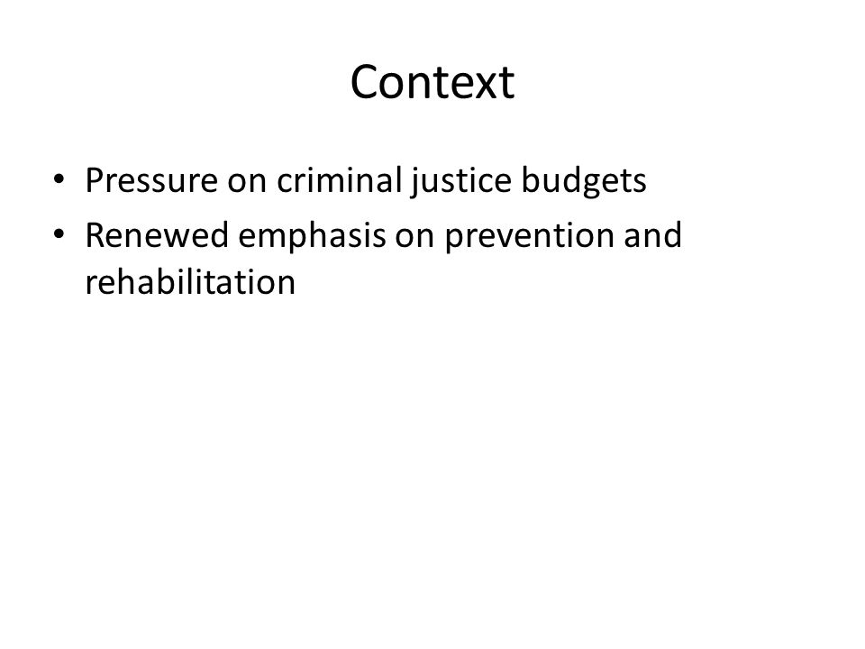 Context Pressure on criminal justice budgets Renewed emphasis on prevention and rehabilitation