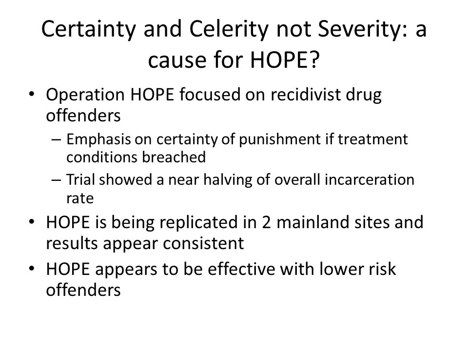 Offender Focused policing Police can replicate many of the preventive effects of HOPE but before prosecution For example, Restorative Justice experiments (Sherman and Strang) demonstrated positive effects in reducing violent reoffending (less effective with property offenders