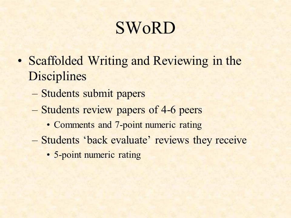 SWoRD Scaffolded Writing and Reviewing in the Disciplines –Students submit papers –Students review papers of 4-6 peers Comments and 7-point numeric rating –Students 'back evaluate' reviews they receive 5-point numeric rating