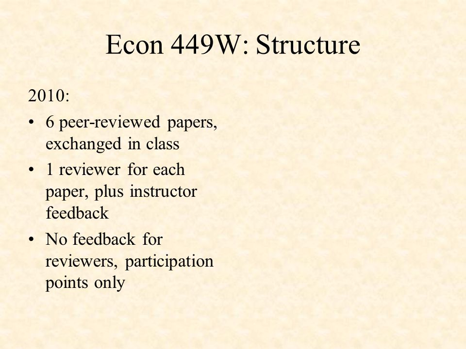 Econ 449W: Structure 2010: 6 peer-reviewed papers, exchanged in class 1 reviewer for each paper, plus instructor feedback No feedback for reviewers, participation points only