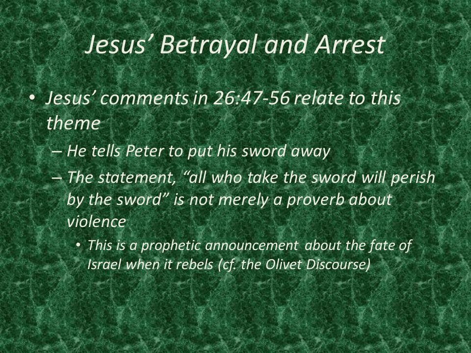 Jesus' Betrayal and Arrest Jesus' comments in 26:47-56 relate to this theme – He tells Peter to put his sword away – The statement, all who take the sword will perish by the sword is not merely a proverb about violence This is a prophetic announcement about the fate of Israel when it rebels (cf.