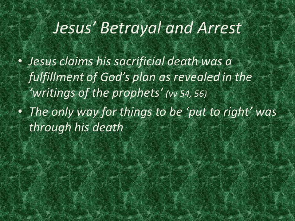 Jesus' Betrayal and Arrest Jesus claims his sacrificial death was a fulfillment of God's plan as revealed in the 'writings of the prophets' (vv 54, 56) The only way for things to be 'put to right' was through his death