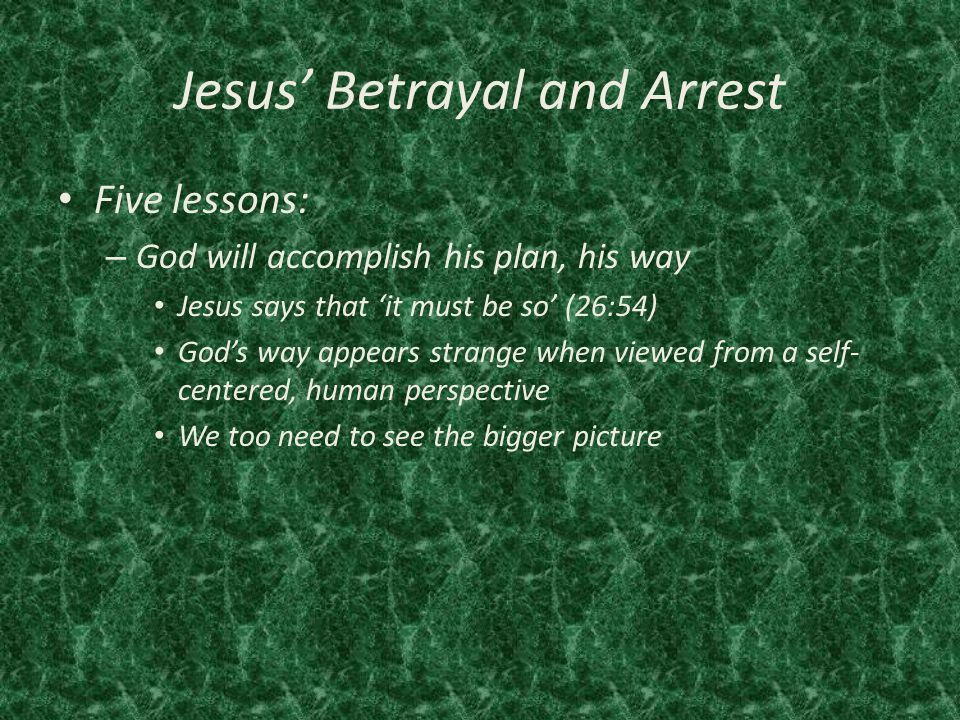 Jesus' Betrayal and Arrest Five lessons: – God will accomplish his plan, his way Jesus says that 'it must be so' (26:54) God's way appears strange when viewed from a self- centered, human perspective We too need to see the bigger picture