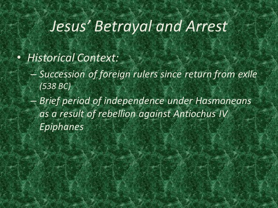 Jesus' Betrayal and Arrest Historical Context: – Succession of foreign rulers since return from exile (538 BC) – Brief period of independence under Hasmoneans as a result of rebellion against Antiochus IV Epiphanes