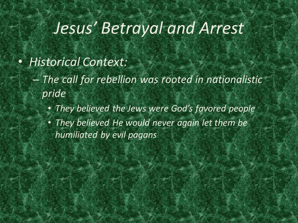 Jesus' Betrayal and Arrest Historical Context: – The call for rebellion was rooted in nationalistic pride They believed the Jews were God's favored people They believed He would never again let them be humiliated by evil pagans