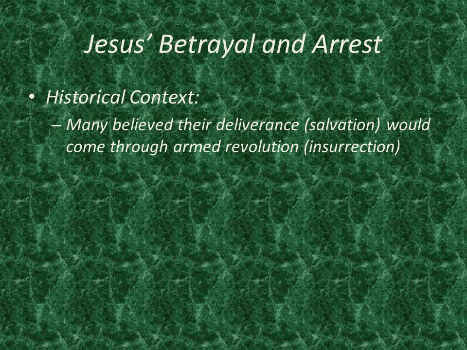 Jesus' Betrayal and Arrest Historical Context: – Many believed their deliverance (salvation) would come through armed revolution (insurrection)