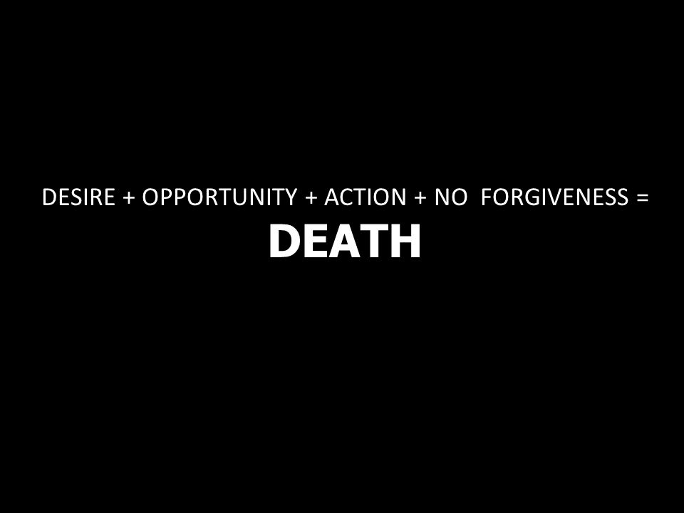 DESIRE + OPPORTUNITY + ACTION + NO FORGIVENESS = DEATH