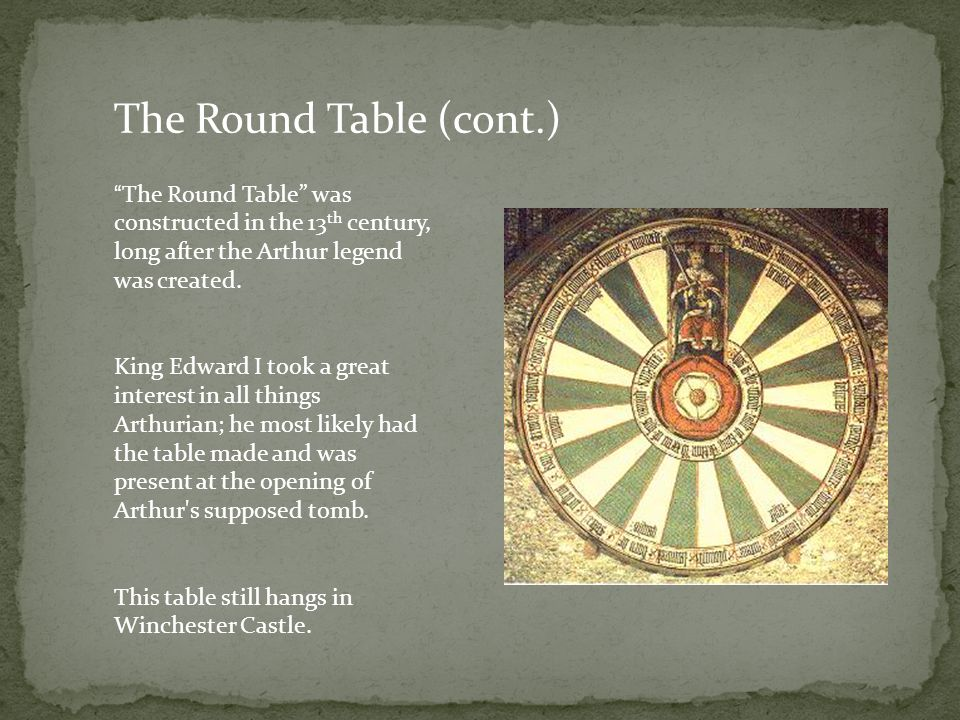 The Round Table (cont.) The Round Table was constructed in the 13 th century, long after the Arthur legend was created.