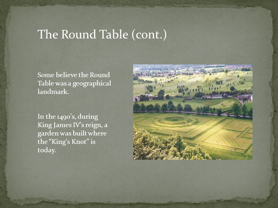 The Round Table (cont.) Some believe the Round Table was a geographical landmark.