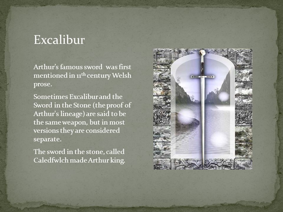 Excalibur Arthur's famous sword was first mentioned in 11 th century Welsh prose.