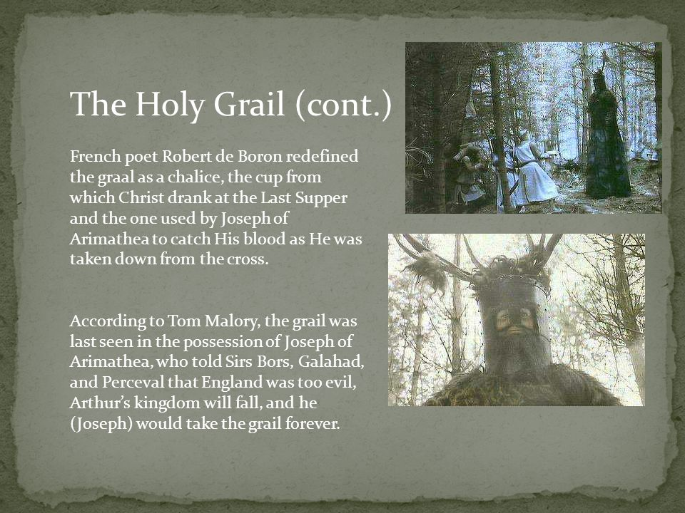 The Holy Grail (cont.) French poet Robert de Boron redefined the graal as a chalice, the cup from which Christ drank at the Last Supper and the one used by Joseph of Arimathea to catch His blood as He was taken down from the cross.