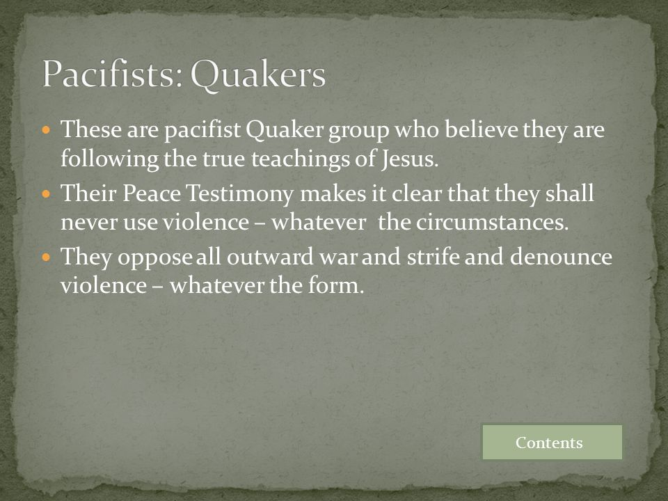 These are pacifist Quaker group who believe they are following the true teachings of Jesus. Their Peace Testimony makes it clear that they shall never