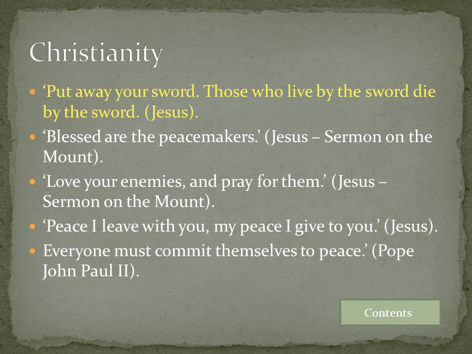 'Put away your sword. Those who live by the sword die by the sword. (Jesus). 'Blessed are the peacemakers.' (Jesus – Sermon on the Mount). 'Love your