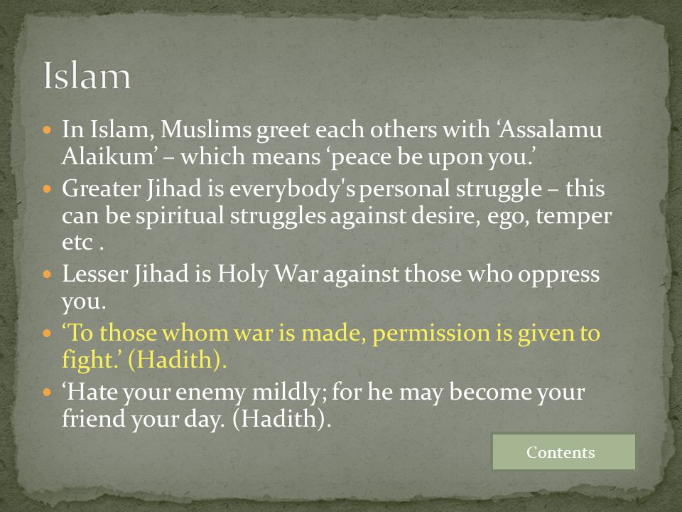 In Islam, Muslims greet each others with 'Assalamu Alaikum' – which means 'peace be upon you.' Greater Jihad is everybody's personal struggle – this c