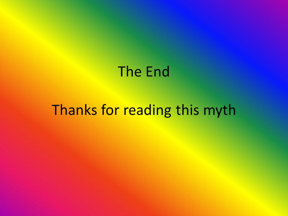 The End Thanks for reading this myth