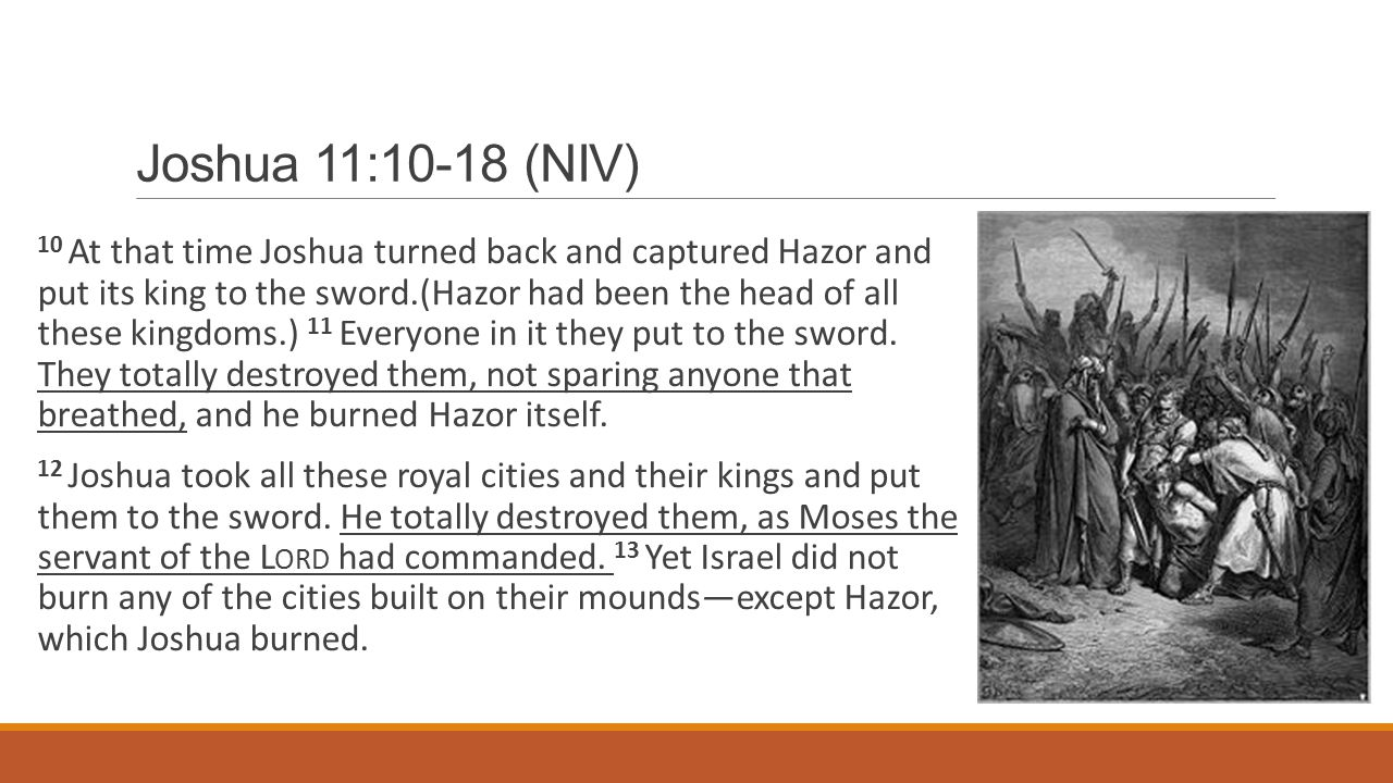 Joshua 11:10-18 (NIV) 10 At that time Joshua turned back and captured Hazor and put its king to the sword.(Hazor had been the head of all these kingdoms.) 11 Everyone in it they put to the sword.