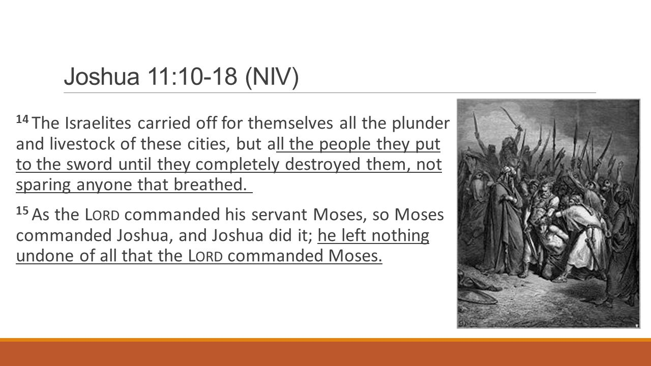 Joshua 11:10-18 (NIV) 14 The Israelites carried off for themselves all the plunder and livestock of these cities, but all the people they put to the sword until they completely destroyed them, not sparing anyone that breathed.