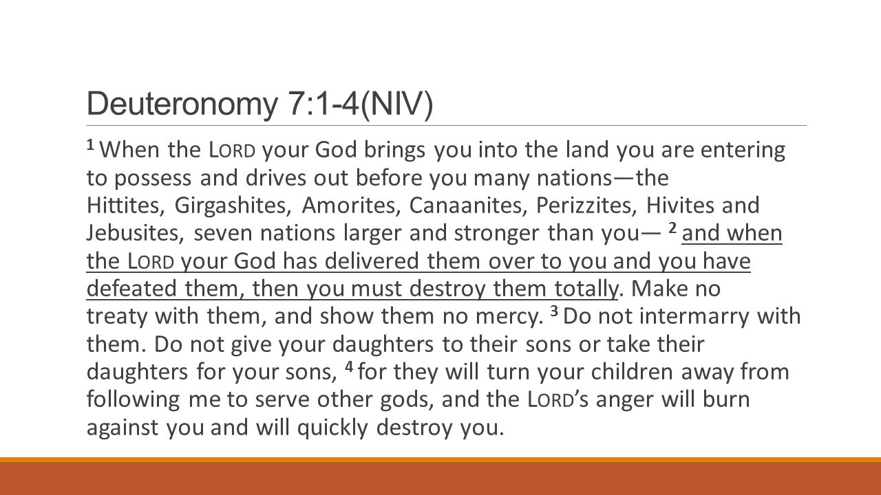 Deuteronomy 7:1-4(NIV) 1 When the L ORD your God brings you into the land you are entering to possess and drives out before you many nations—the Hittites, Girgashites, Amorites, Canaanites, Perizzites, Hivites and Jebusites, seven nations larger and stronger than you— 2 and when the L ORD your God has delivered them over to you and you have defeated them, then you must destroy them totally.