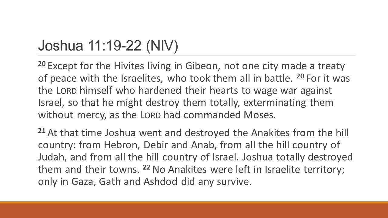 Joshua 11:19-22 (NIV) 20 Except for the Hivites living in Gibeon, not one city made a treaty of peace with the Israelites, who took them all in battle.