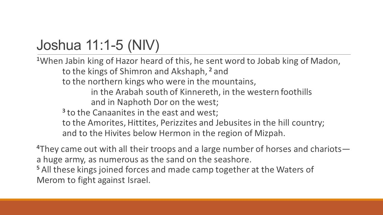 Joshua 11:1-5 (NIV) 1 When Jabin king of Hazor heard of this, he sent word to Jobab king of Madon, to the kings of Shimron and Akshaph, 2 and to the northern kings who were in the mountains, in the Arabah south of Kinnereth, in the western foothills and in Naphoth Dor on the west; 3 to the Canaanites in the east and west; to the Amorites, Hittites, Perizzites and Jebusites in the hill country; and to the Hivites below Hermon in the region of Mizpah.