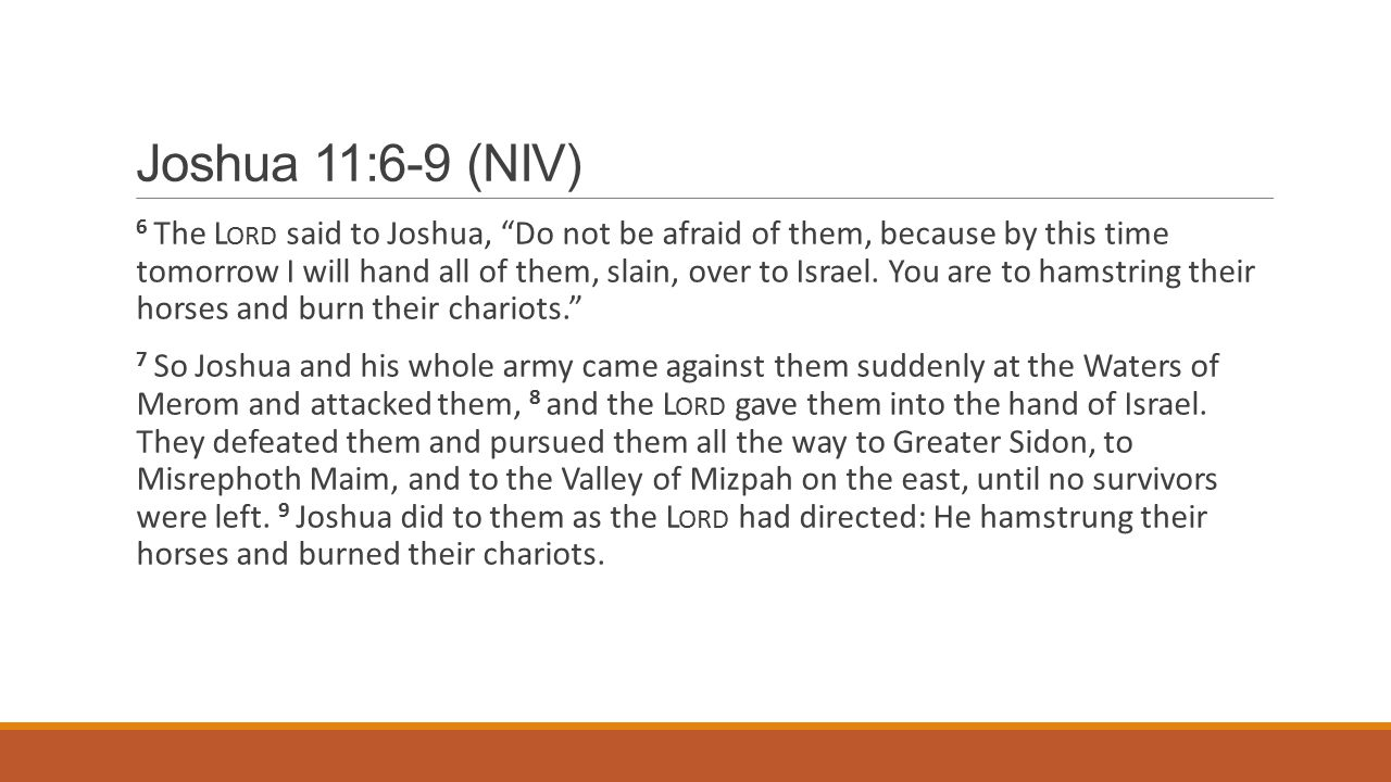 Joshua 11:6-9 (NIV) 6 The L ORD said to Joshua, Do not be afraid of them, because by this time tomorrow I will hand all of them, slain, over to Israel.