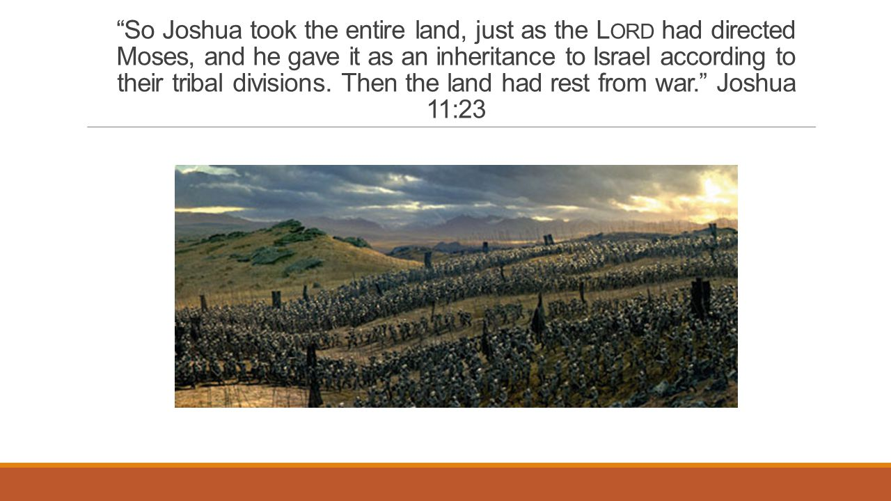 So Joshua took the entire land, just as the L ORD had directed Moses, and he gave it as an inheritance to Israel according to their tribal divisions.