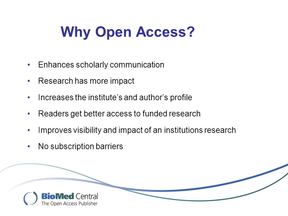 Routes Towards Open Access Gold Open Access Publishing in an open access journal  Full and Optional Open Access journals Green Open Access Depositing articles in an Open Access repository Subject repositories –PubMed Central –ArXiV Institutional repositories –E.g.