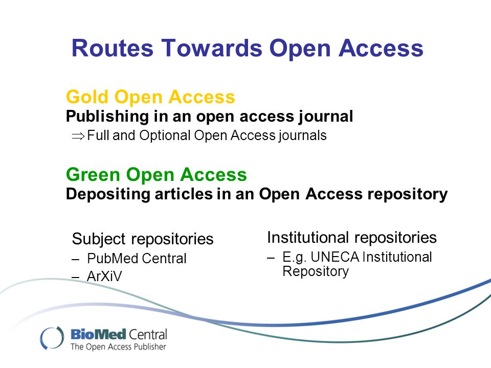 Routes Towards Open Access Gold Open Access Publishing in an open access journal  Full and Optional Open Access journals Green Open Access Depositing articles in an Open Access repository Subject repositories –PubMed Central –ArXiV Institutional repositories –E.g.