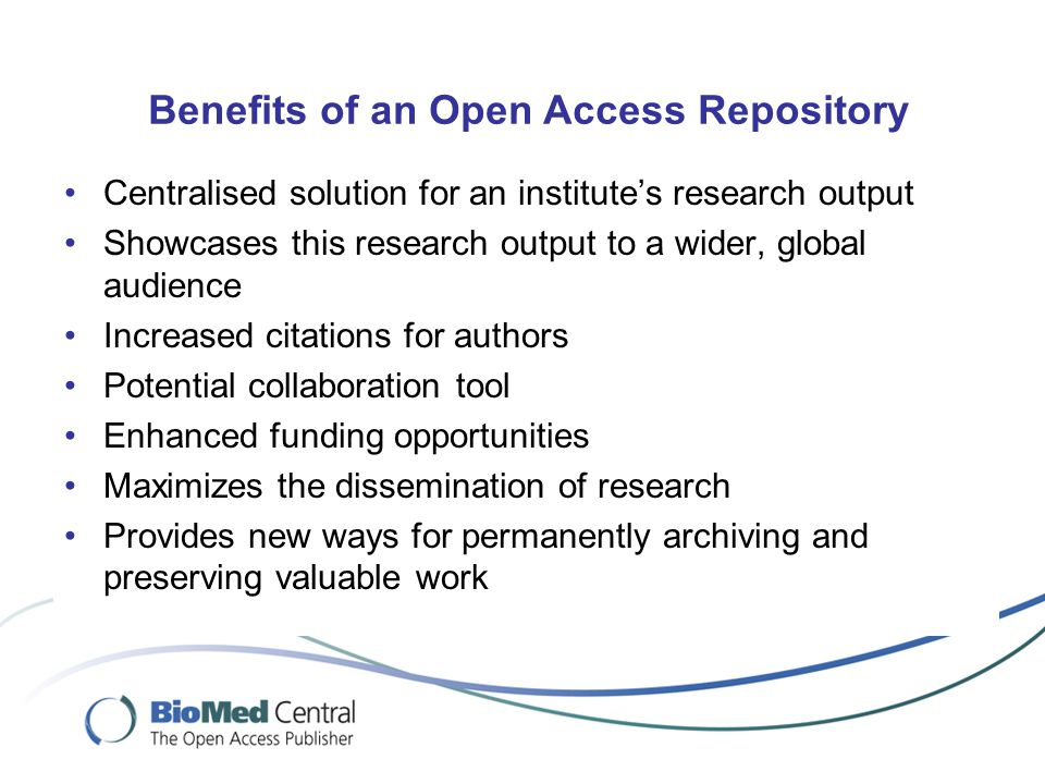 Benefits of an Open Access Repository Centralised solution for an institute's research output Showcases this research output to a wider, global audience Increased citations for authors Potential collaboration tool Enhanced funding opportunities Maximizes the dissemination of research Provides new ways for permanently archiving and preserving valuable work