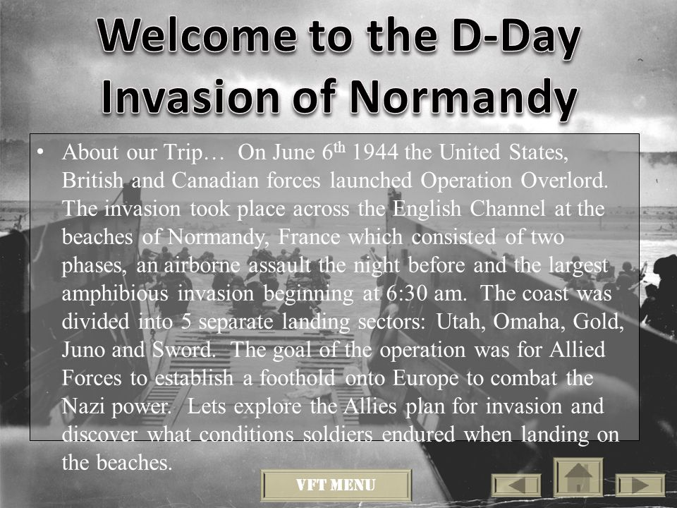 About our Trip… On June 6 th 1944 the United States, British and Canadian forces launched Operation Overlord.