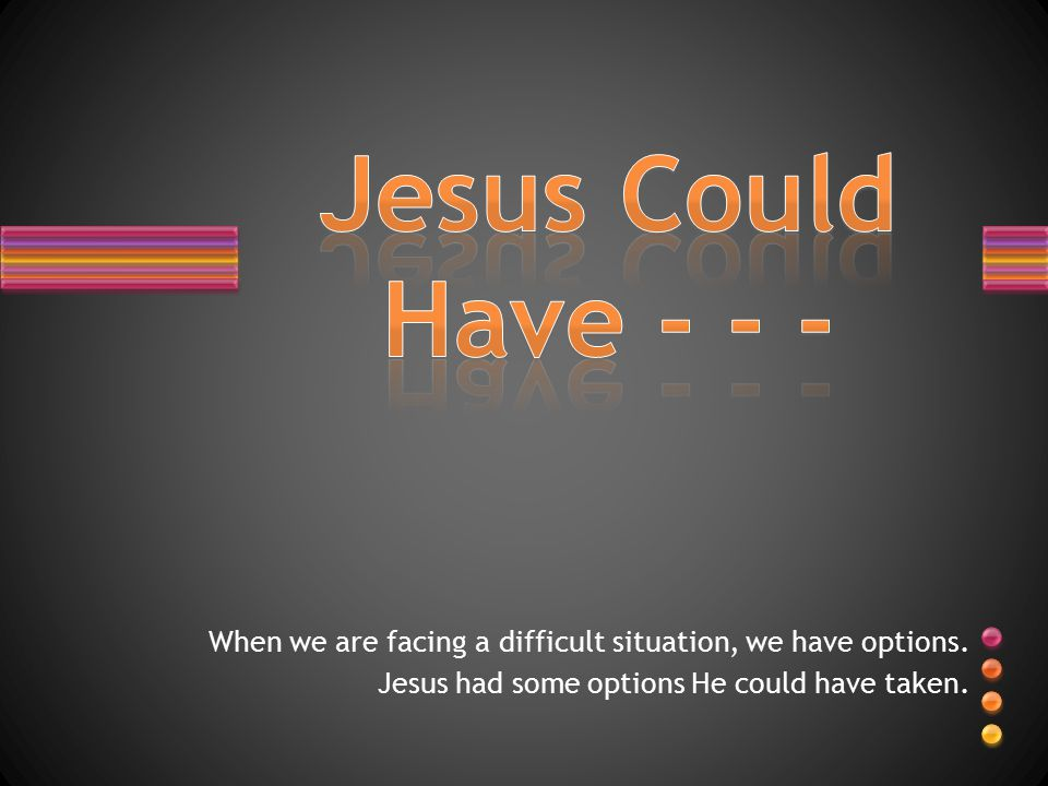 When we are facing a difficult situation, we have options. Jesus had some options He could have taken.