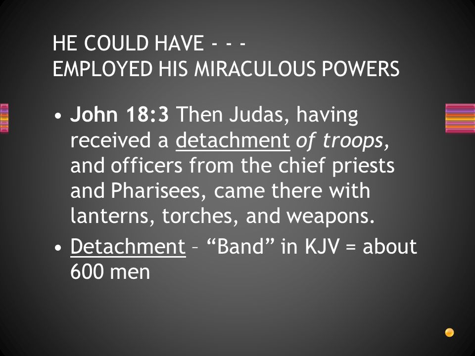 John 18:3 Then Judas, having received a detachment of troops, and officers from the chief priests and Pharisees, came there with lanterns, torches, an