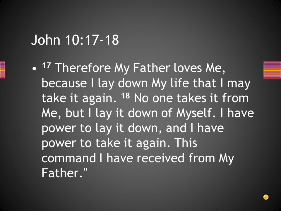 John 10:17-18 17 Therefore My Father loves Me, because I lay down My life that I may take it again. 18 No one takes it from Me, but I lay it down of M