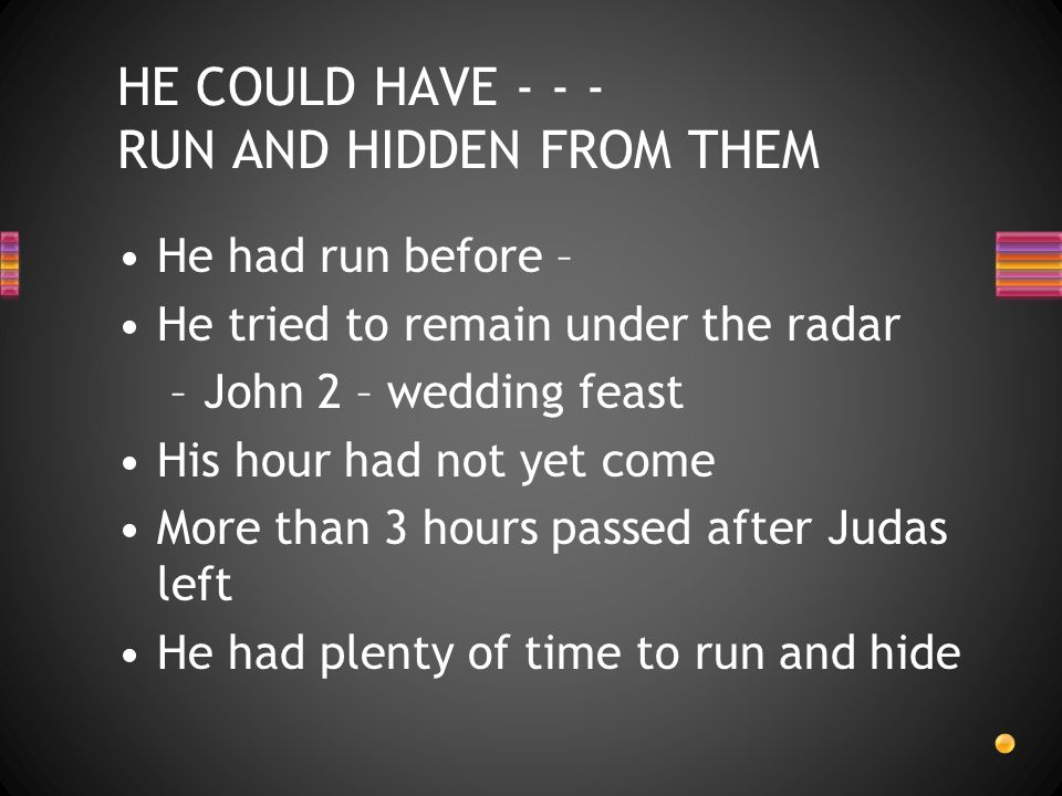 HE COULD HAVE - - - RUN AND HIDDEN FROM THEM He had run before – He tried to remain under the radar –John 2 – wedding feast His hour had not yet come