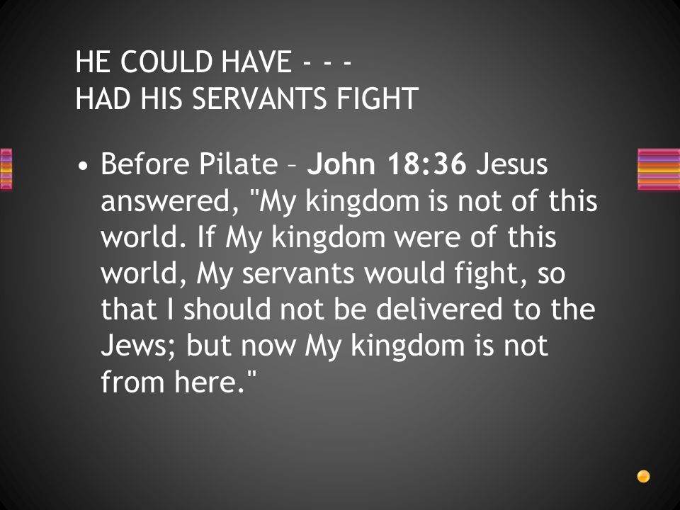 Before Pilate – John 18:36 Jesus answered, My kingdom is not of this world.