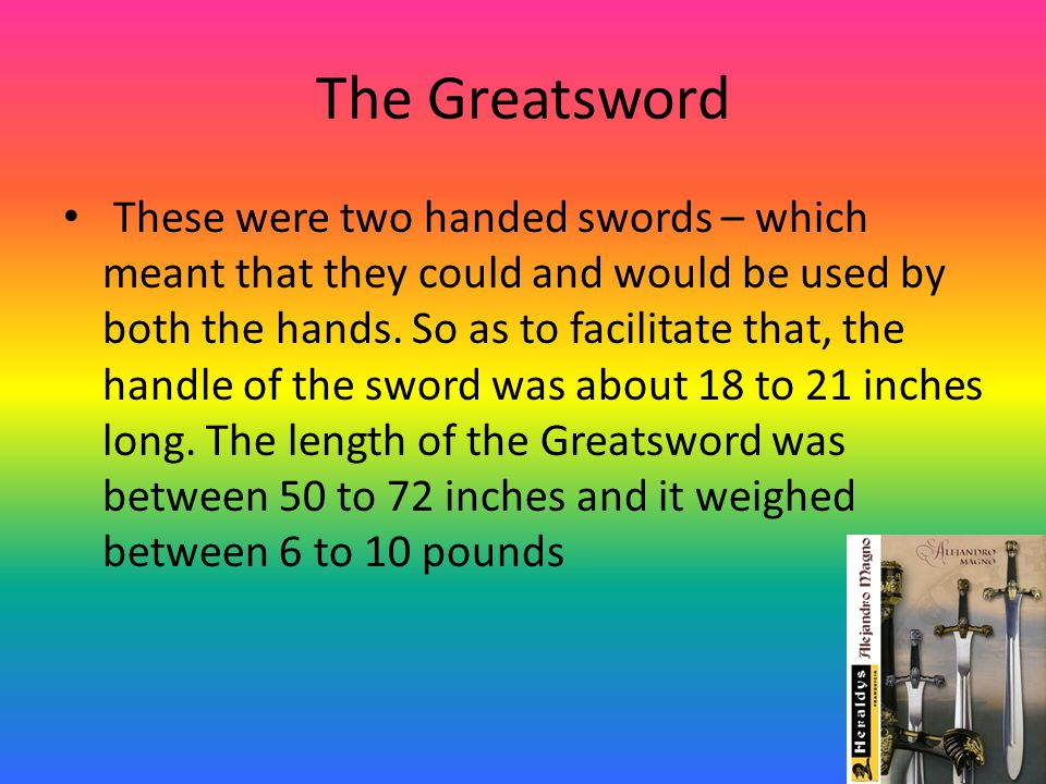 The Greatsword These were two handed swords – which meant that they could and would be used by both the hands.