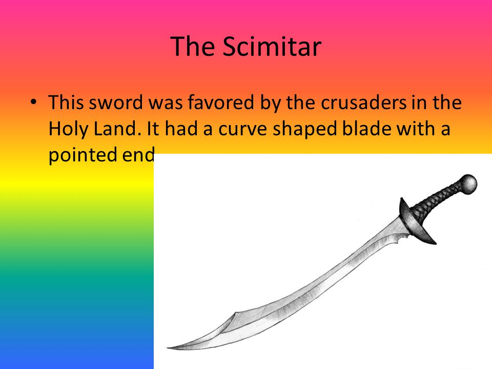 The Scimitar This sword was favored by the crusaders in the Holy Land.